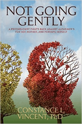 "Author and Psychologist Dr. Constance Vincent's New Book ""Not Going Gently"" Details Her Courageous Fight Against Alzheimer's For Her Mother… And Herself"